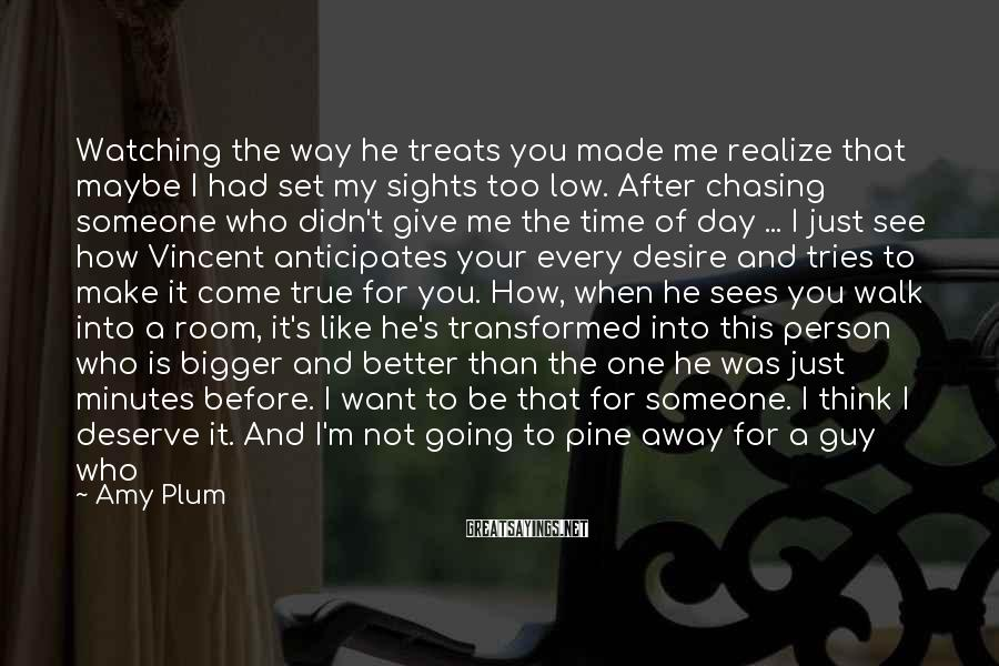 Amy Plum Sayings: Watching the way he treats you made me realize that maybe I had set my