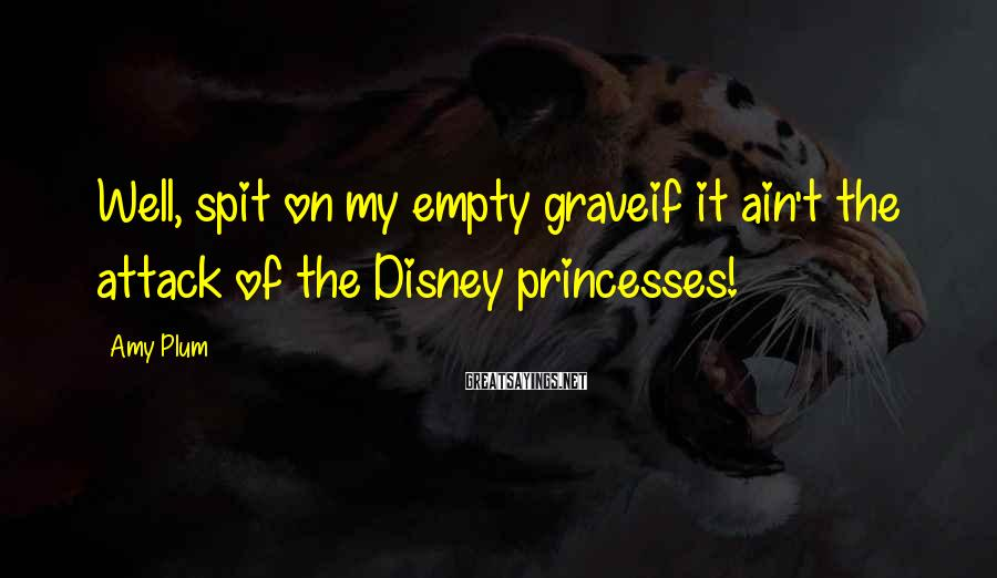 Amy Plum Sayings: Well, spit on my empty graveif it ain't the attack of the Disney princesses!