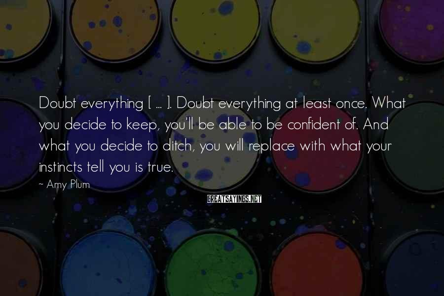 Amy Plum Sayings: Doubt everything [ ... ]. Doubt everything at least once. What you decide to keep,