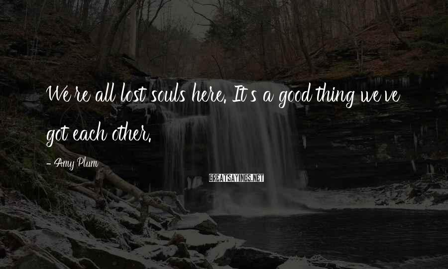 Amy Plum Sayings: We're all lost souls here. It's a good thing we've got each other.
