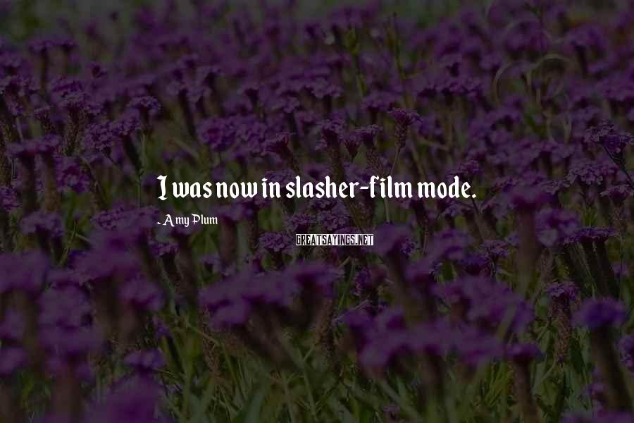 Amy Plum Sayings: I was now in slasher-film mode.