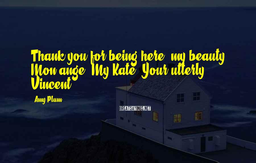 Amy Plum Sayings: Thank you for being here, my beauty. Mon ange. My Kate. Your utterly, Vincent.