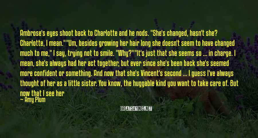 "Amy Plum Sayings: Ambrose's eyes shoot back to Charlotte and he nods. ""She's changed, hasn't she? Charlotte, I"