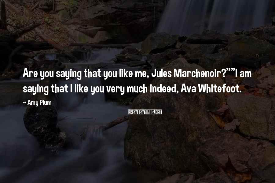 "Amy Plum Sayings: Are you saying that you like me, Jules Marchenoir?""""I am saying that I like you"