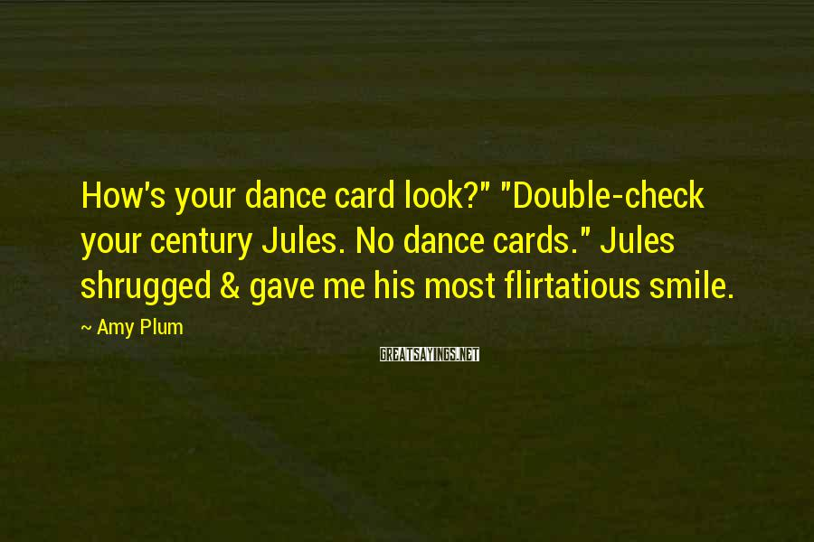 "Amy Plum Sayings: How's your dance card look?"" ""Double-check your century Jules. No dance cards."" Jules shrugged &"