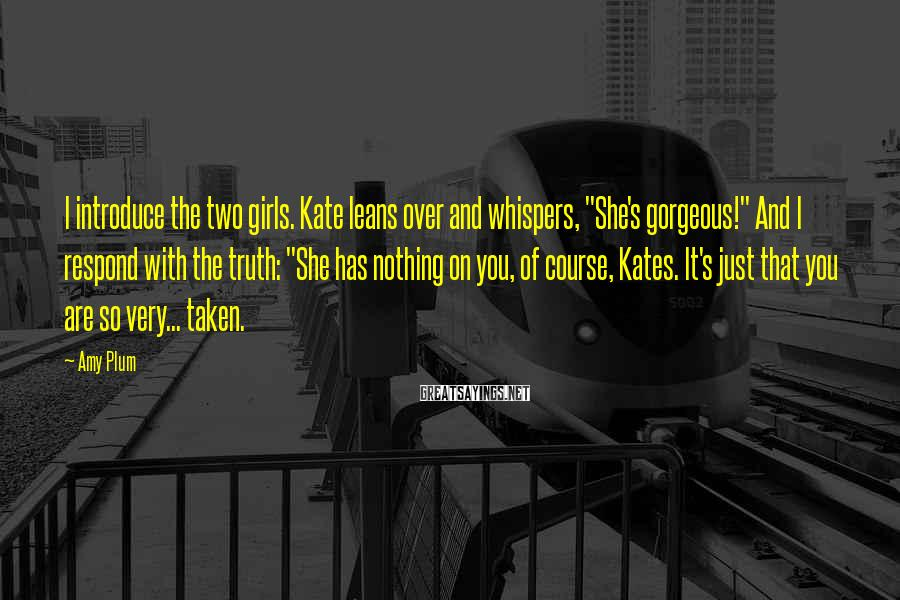 "Amy Plum Sayings: I introduce the two girls. Kate leans over and whispers, ""She's gorgeous!"" And I respond"