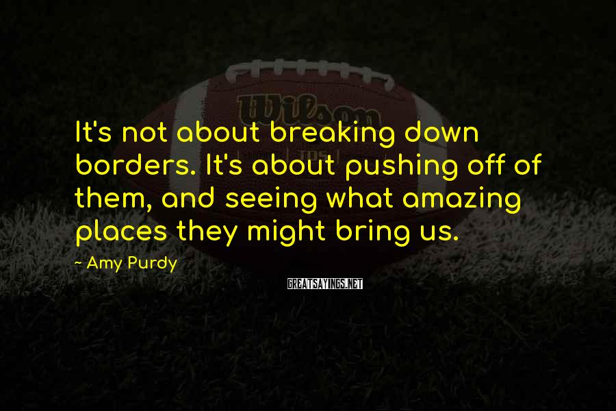 Amy Purdy Sayings: It's not about breaking down borders. It's about pushing off of them, and seeing what