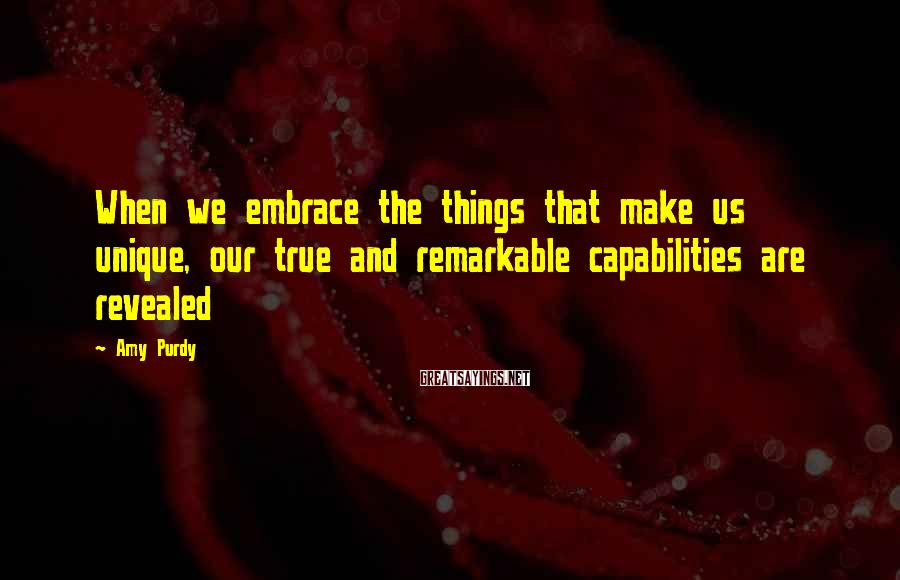 Amy Purdy Sayings: When we embrace the things that make us unique, our true and remarkable capabilities are
