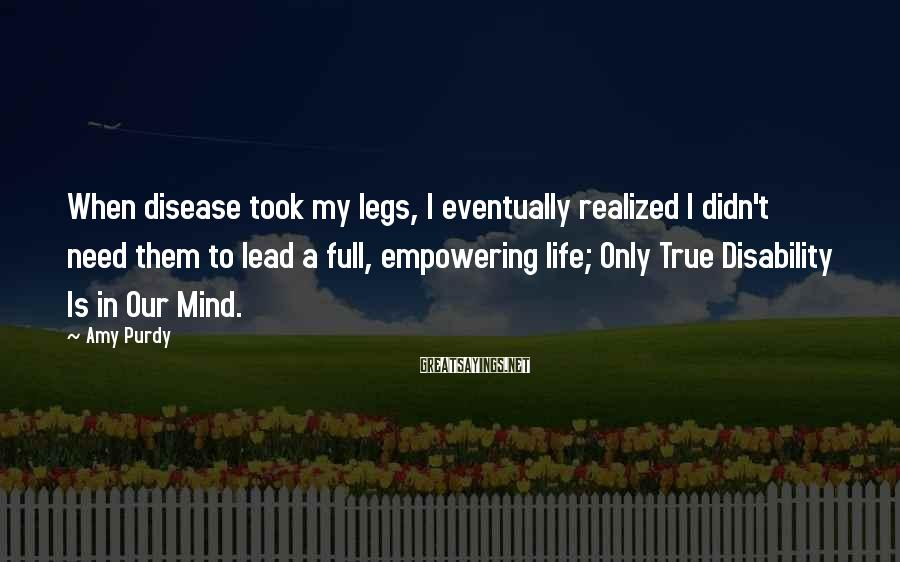 Amy Purdy Sayings: When disease took my legs, I eventually realized I didn't need them to lead a