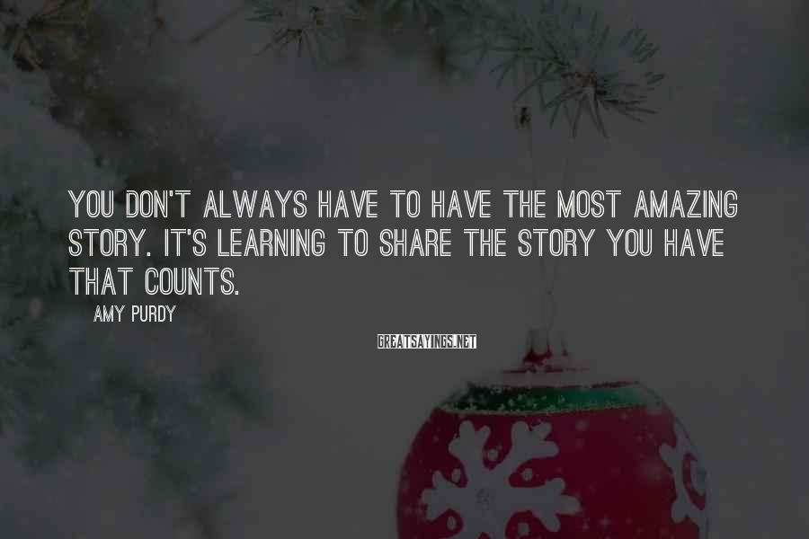 Amy Purdy Sayings: You don't always have to have the most amazing story. It's learning to share the
