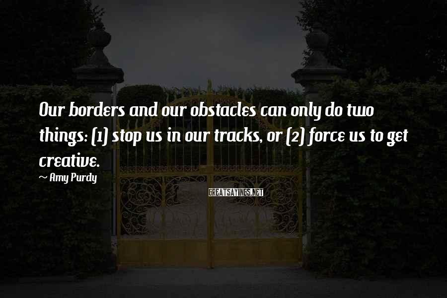 Amy Purdy Sayings: Our borders and our obstacles can only do two things: (1) stop us in our