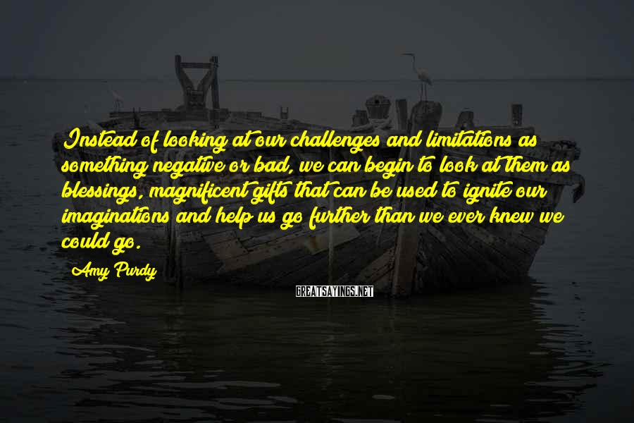 Amy Purdy Sayings: Instead of looking at our challenges and limitations as something negative or bad, we can