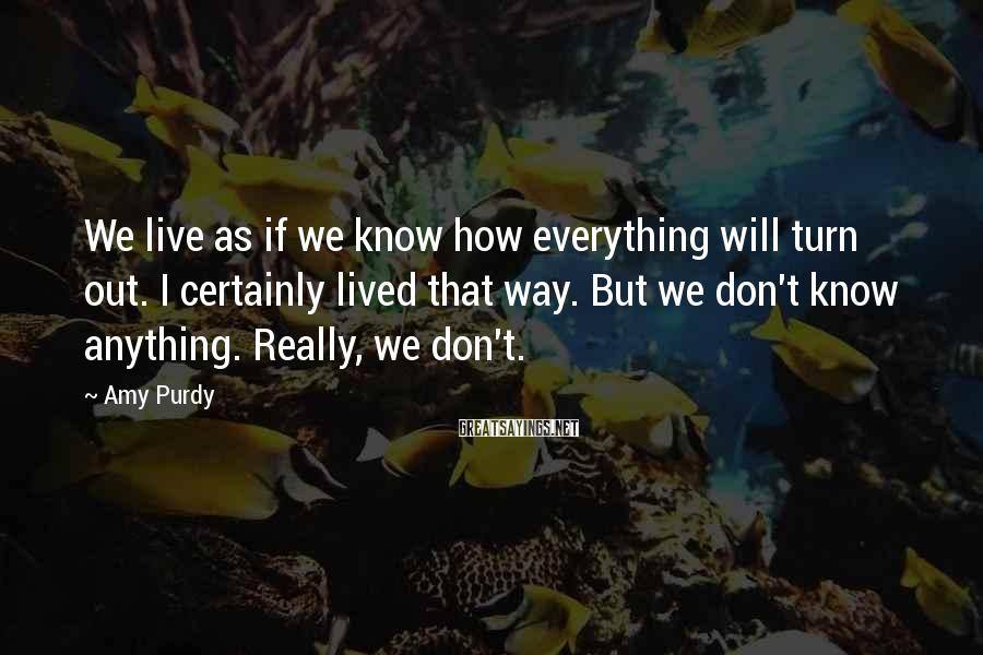 Amy Purdy Sayings: We live as if we know how everything will turn out. I certainly lived that