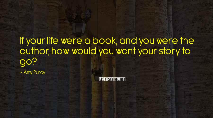 Amy Purdy Sayings: If your life were a book, and you were the author, how would you want