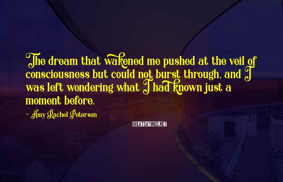 Amy Rachel Peterson Sayings: The dream that wakened me pushed at the veil of consciousness but could not burst