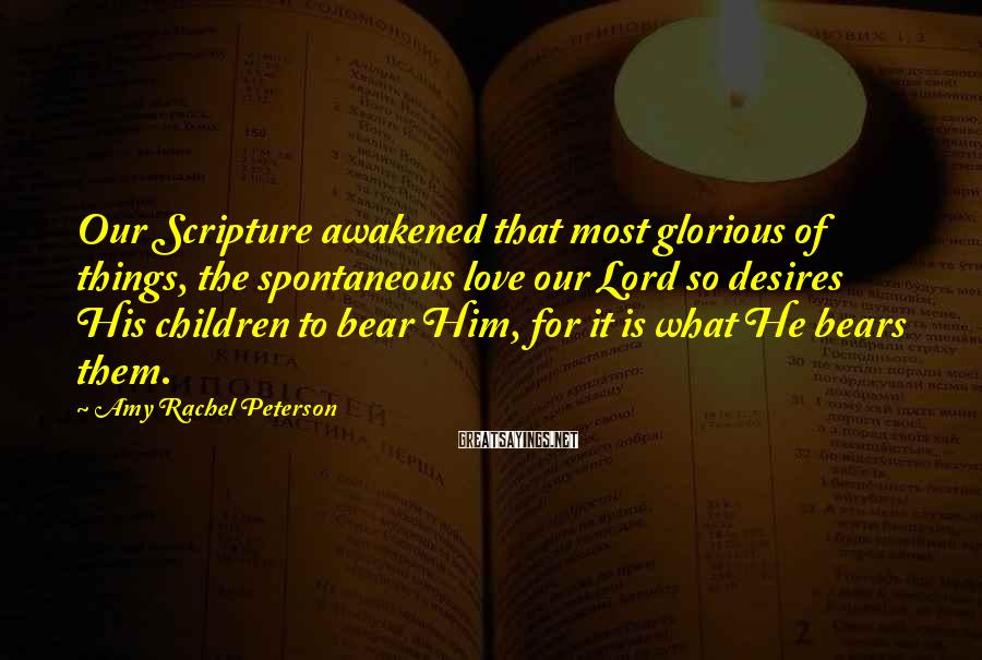 Amy Rachel Peterson Sayings: Our Scripture awakened that most glorious of things, the spontaneous love our Lord so desires
