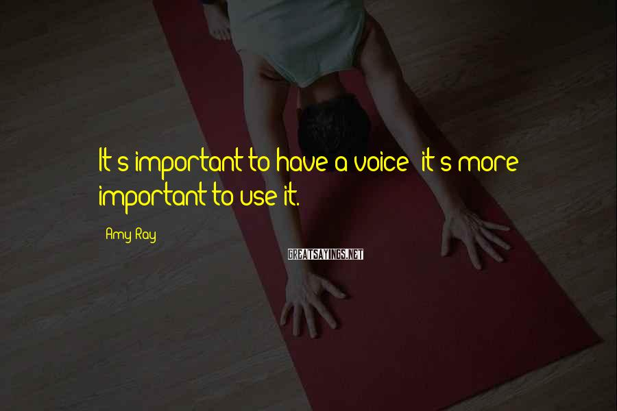 Amy Ray Sayings: It's important to have a voice; it's more important to use it.