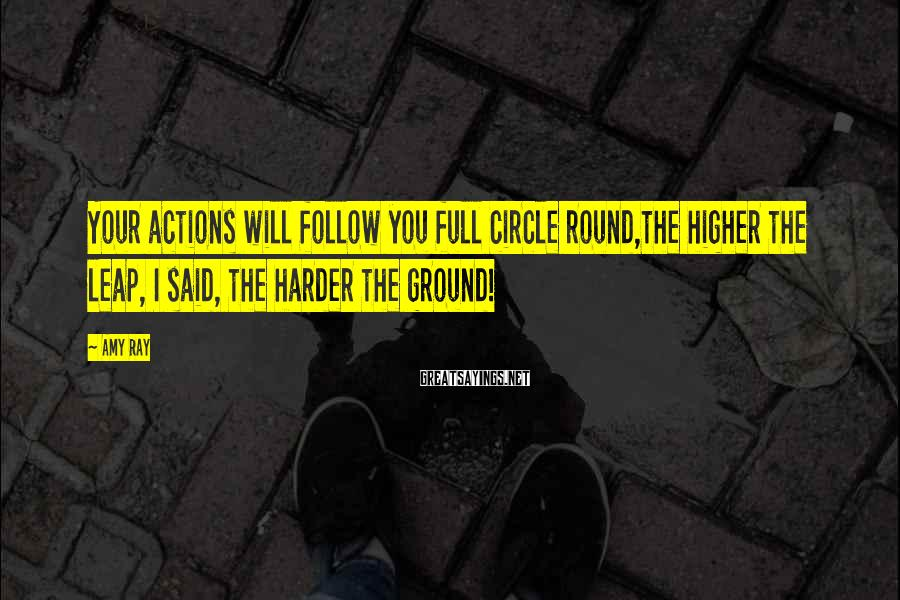 Amy Ray Sayings: Your actions will follow you full circle round,the higher the leap, I said, the harder