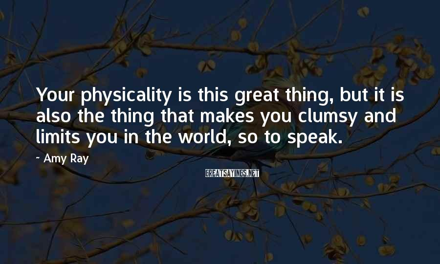 Amy Ray Sayings: Your physicality is this great thing, but it is also the thing that makes you