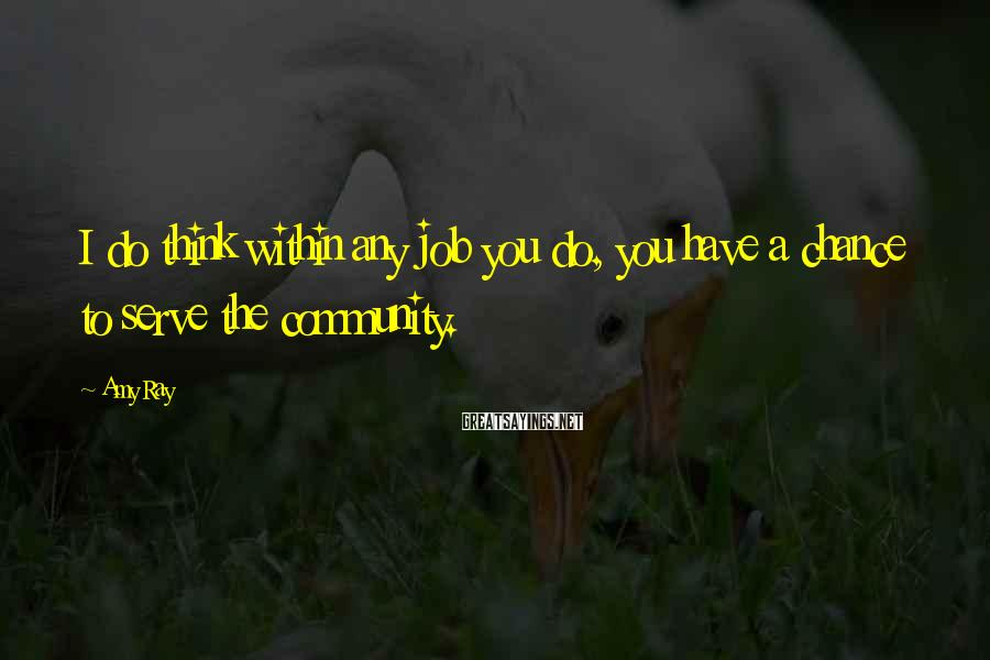 Amy Ray Sayings: I do think within any job you do, you have a chance to serve the