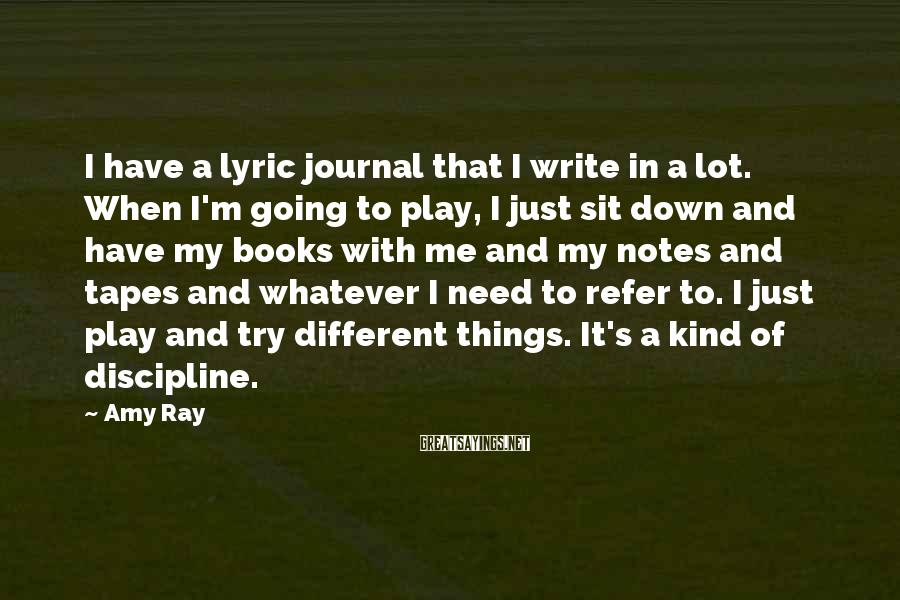 Amy Ray Sayings: I have a lyric journal that I write in a lot. When I'm going to