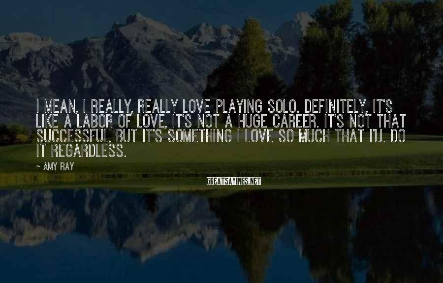 Amy Ray Sayings: I mean, I really, really love playing solo. Definitely, it's like a labor of love,