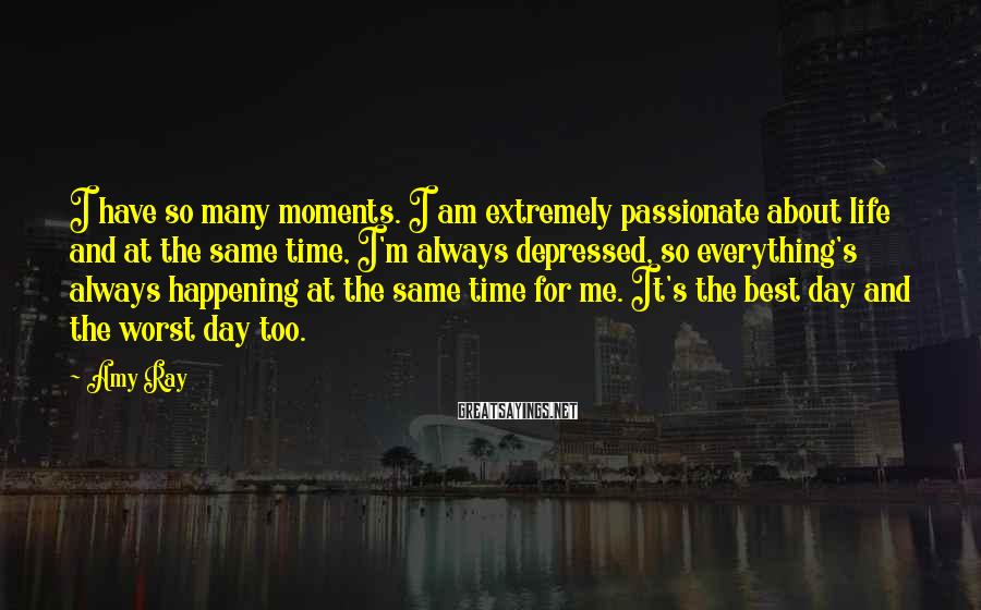 Amy Ray Sayings: I have so many moments. I am extremely passionate about life and at the same
