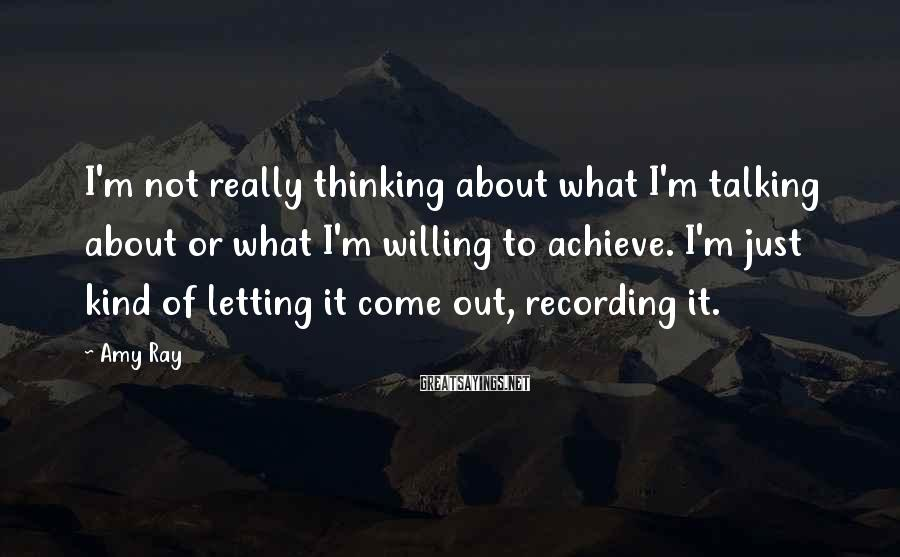 Amy Ray Sayings: I'm not really thinking about what I'm talking about or what I'm willing to achieve.
