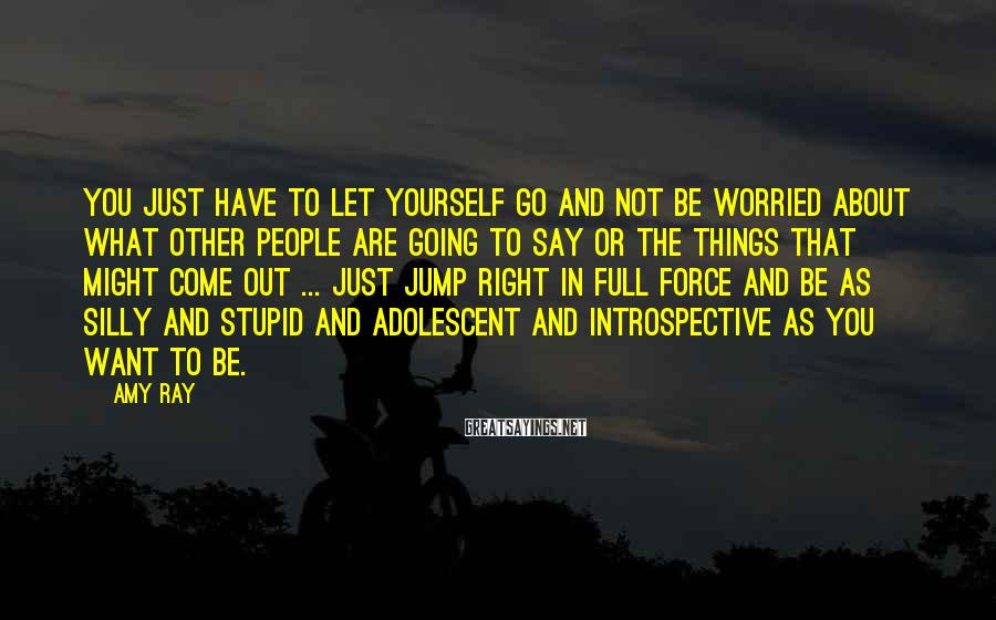 Amy Ray Sayings: You just have to let yourself go and not be worried about what other people