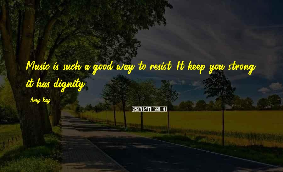Amy Ray Sayings: Music is such a good way to resist. It keep you strong, it has dignity.