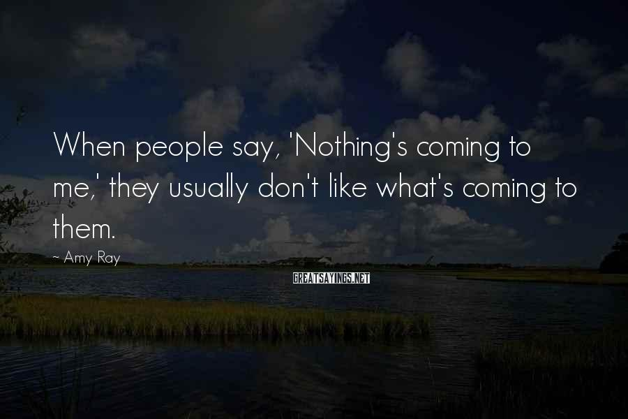 Amy Ray Sayings: When people say, 'Nothing's coming to me,' they usually don't like what's coming to them.
