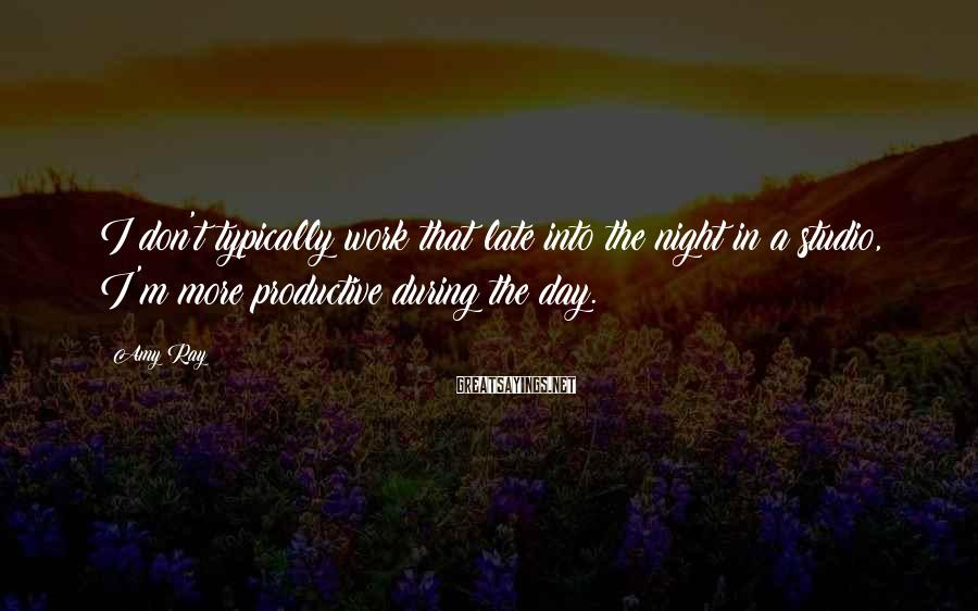 Amy Ray Sayings: I don't typically work that late into the night in a studio, I'm more productive