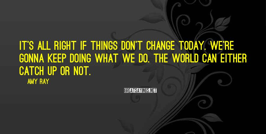 Amy Ray Sayings: It's all right if things don't change today. We're gonna keep doing what we do.