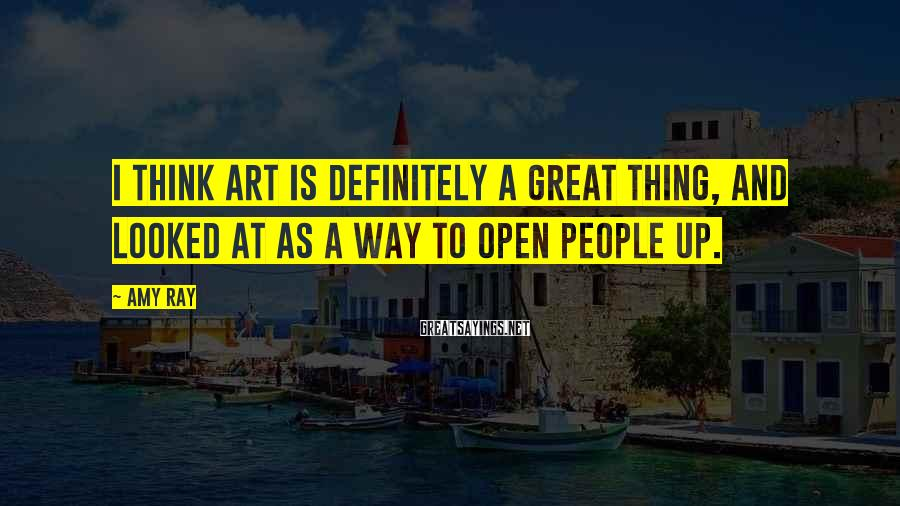 Amy Ray Sayings: I think art is definitely a great thing, and looked at as a way to
