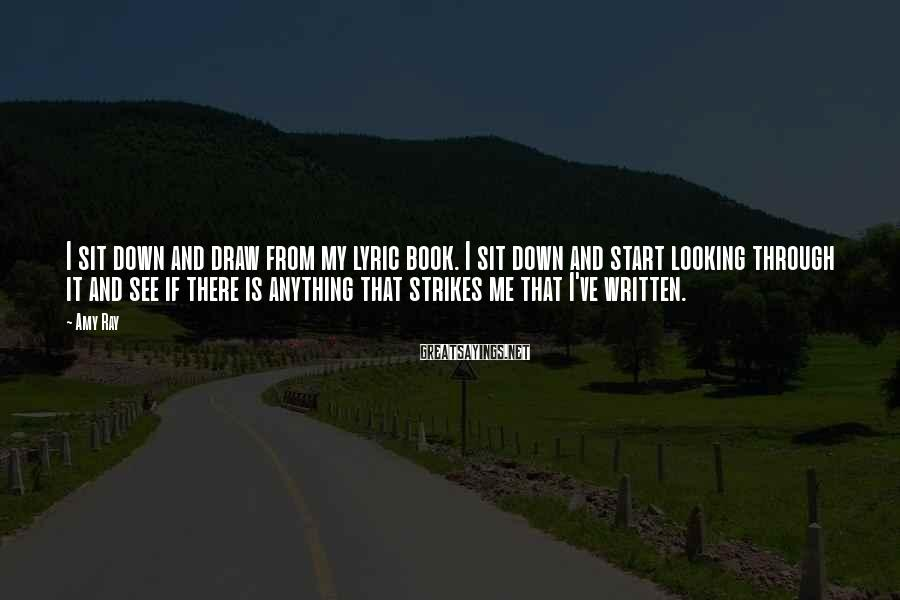 Amy Ray Sayings: I sit down and draw from my lyric book. I sit down and start looking