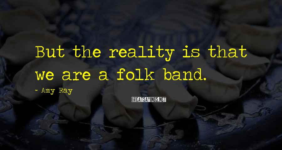 Amy Ray Sayings: But the reality is that we are a folk band.