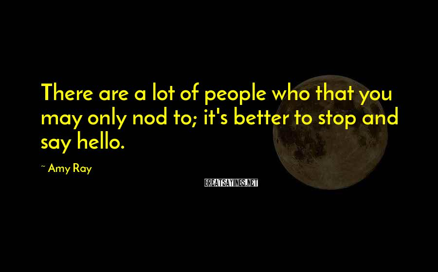 Amy Ray Sayings: There are a lot of people who that you may only nod to; it's better
