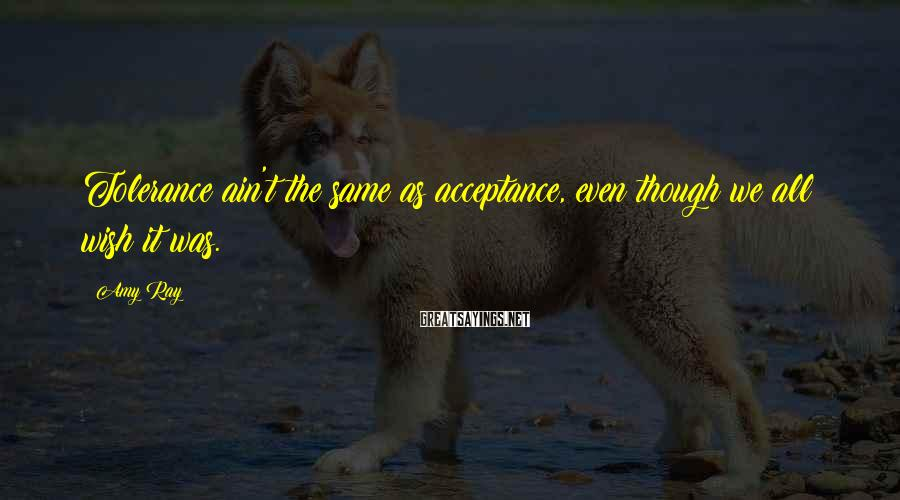 Amy Ray Sayings: Tolerance ain't the same as acceptance, even though we all wish it was.