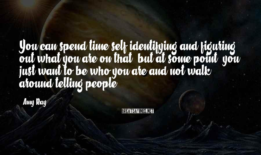 Amy Ray Sayings: You can spend time self-identifying and figuring out what you are on that, but at