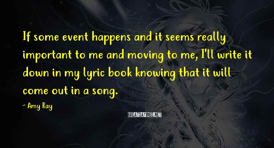 Amy Ray Sayings: If some event happens and it seems really important to me and moving to me,