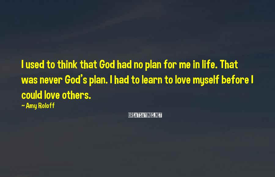 Amy Roloff Sayings: I used to think that God had no plan for me in life. That was