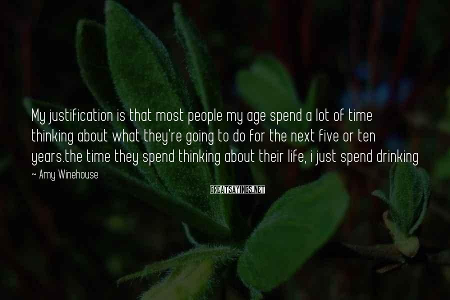 Amy Winehouse Sayings: My justification is that most people my age spend a lot of time thinking about