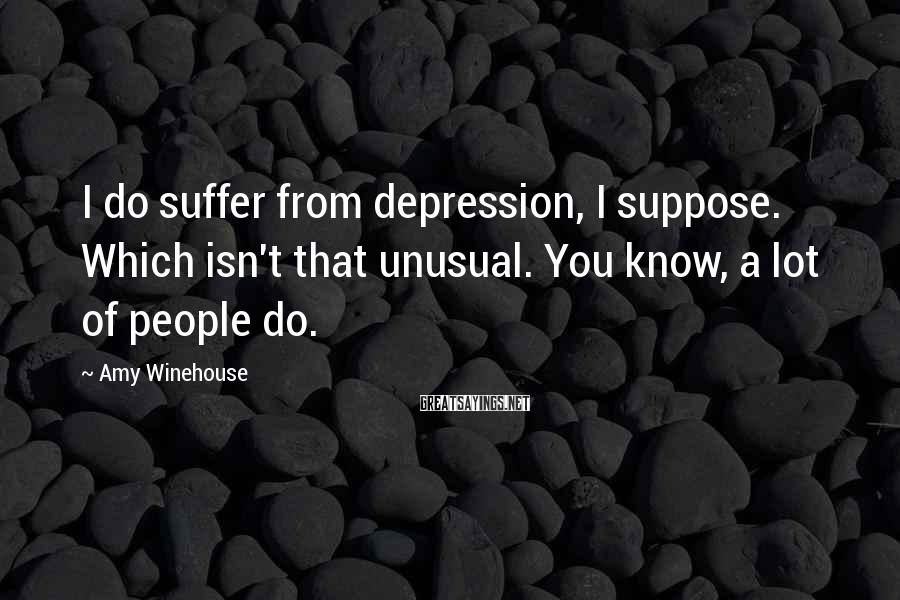 Amy Winehouse Sayings: I do suffer from depression, I suppose. Which isn't that unusual. You know, a lot