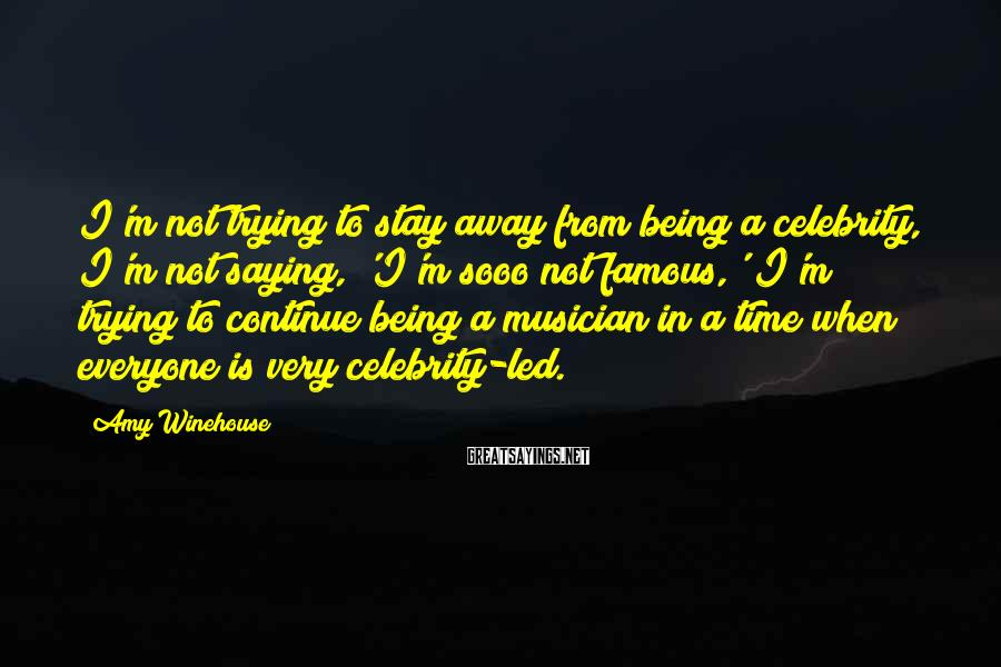 Amy Winehouse Sayings: I'm not trying to stay away from being a celebrity, I'm not saying, 'I'm sooo
