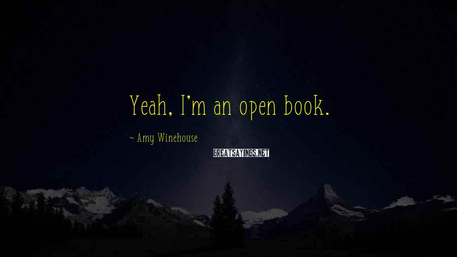Amy Winehouse Sayings: Yeah, I'm an open book.