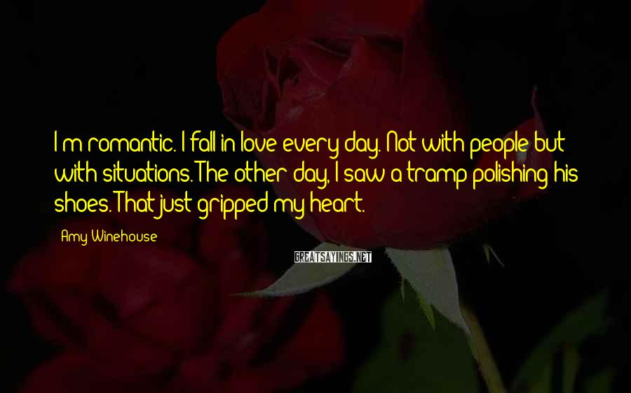 Amy Winehouse Sayings: I'm romantic. I fall in love every day. Not with people but with situations. The