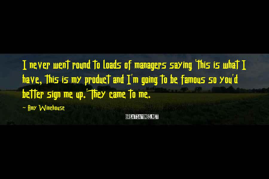 Amy Winehouse Sayings: I never went round to loads of managers saying 'this is what I have, this