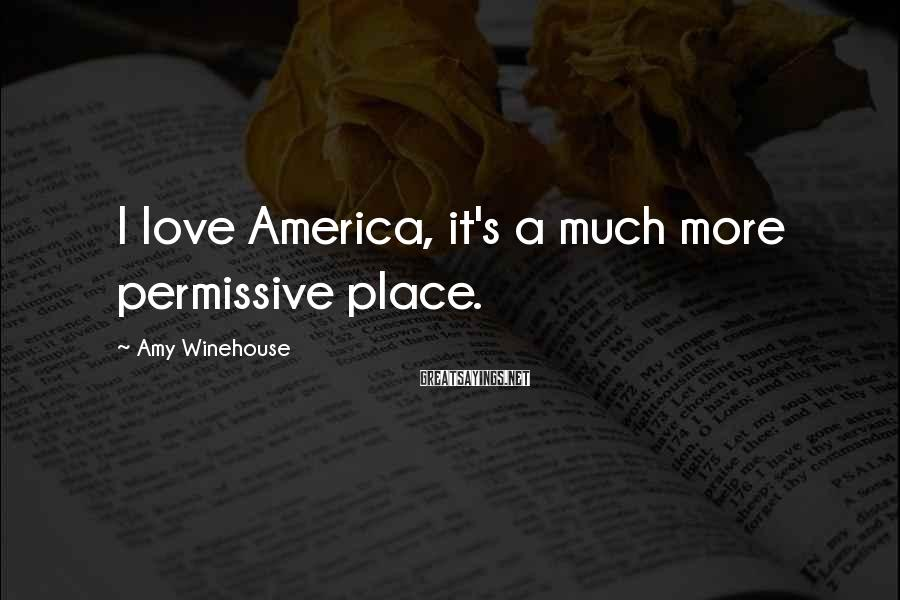 Amy Winehouse Sayings: I love America, it's a much more permissive place.
