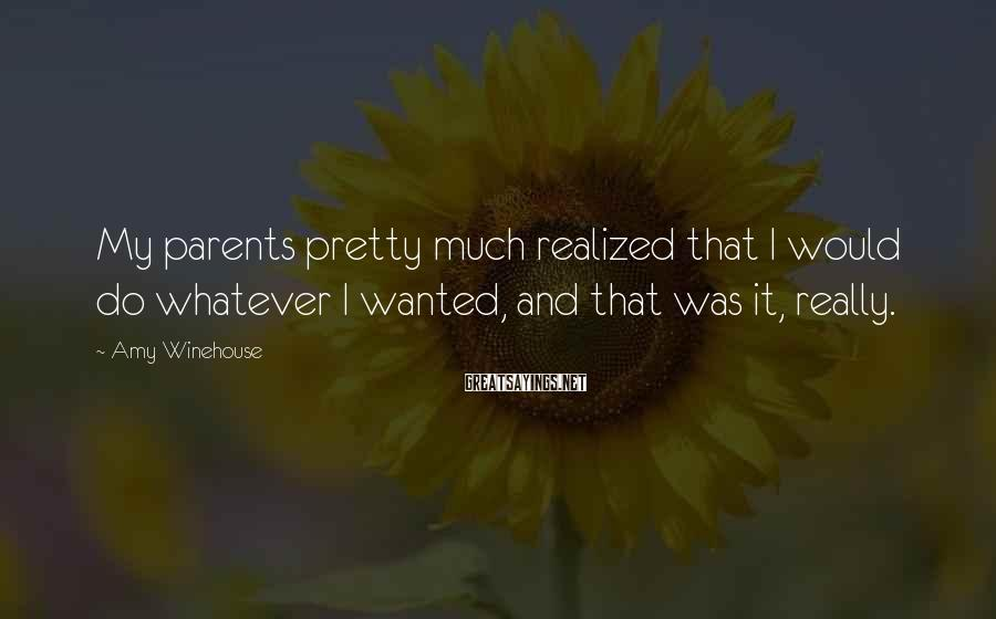 Amy Winehouse Sayings: My parents pretty much realized that I would do whatever I wanted, and that was
