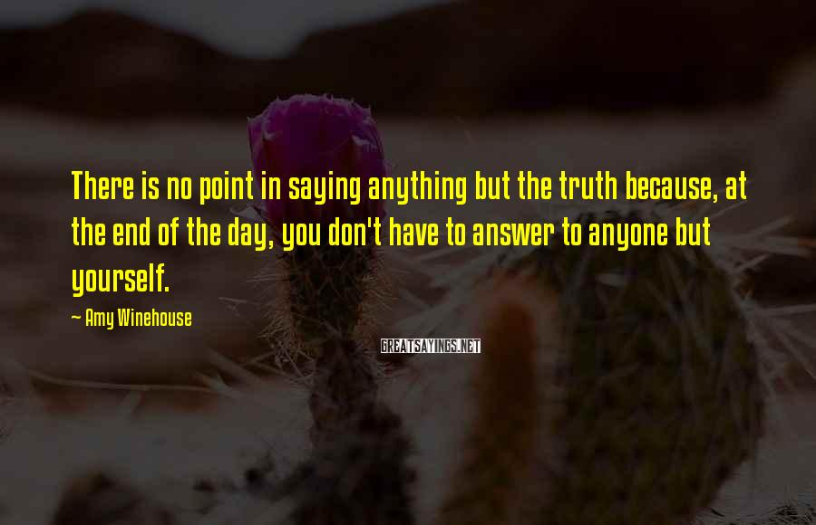 Amy Winehouse Sayings: There is no point in saying anything but the truth because, at the end of